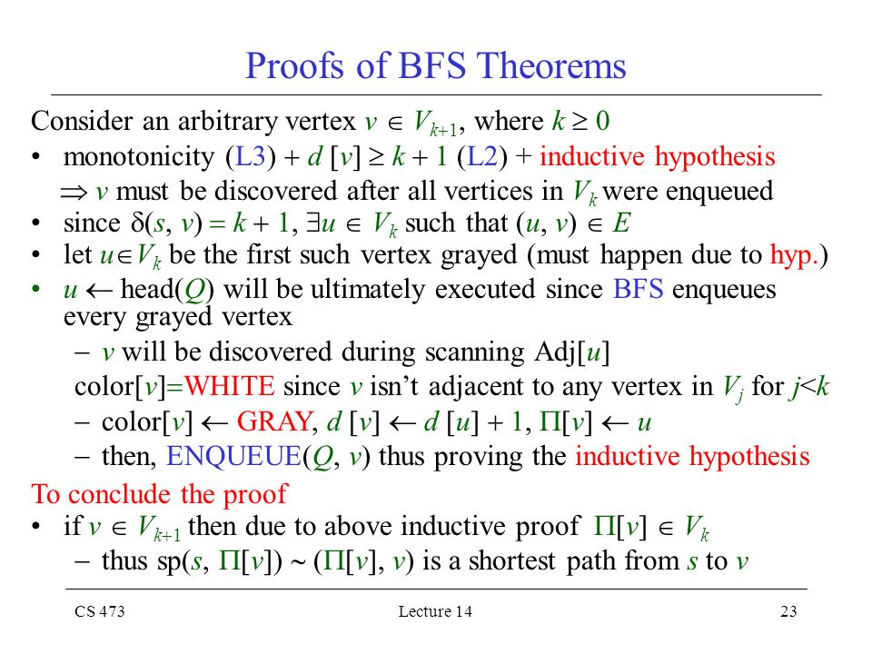 CS 473Lecture 1423 Proofs of BFS Theorems Consider an arbitrary vertex v  V k  1, where k  0 monotonicity (L3)  d [v]  k  1 (L2) + inductive hypothesis  v must be discovered after all vertices in V k were enqueued since  (s, v)  k  1,  u  V k such that (u, v)  E let u  V k be the first such vertex grayed (must happen due to hyp.) u  head(Q) will be ultimately executed since BFS enqueues every grayed vertex  v will be discovered during scanning Adj[u] color[v]  WHITE since v isn't adjacent to any vertex in V j for j<k  color[v]  GRAY, d [v]  d [u]  1,  [v]  u  then, ENQUEUE(Q, v) thus proving the inductive hypothesis To conclude the proof if v  V k  1 then due to above inductive proof  [v]  V k  thus sp(s,  [v])  (  [v], v) is a shortest path from s to v