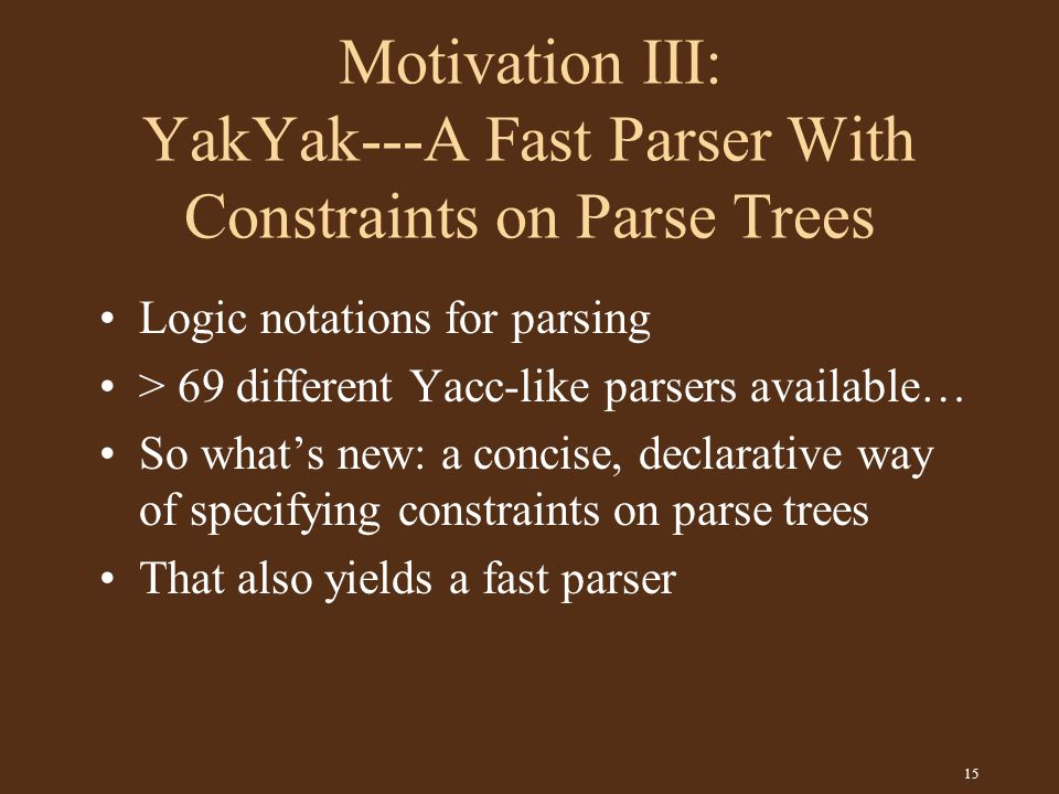 15 Motivation III: YakYak---A Fast Parser With Constraints on Parse Trees Logic notations for parsing > 69 different Yacc-like parsers available… So what's new: a concise, declarative way of specifying constraints on parse trees That also yields a fast parser