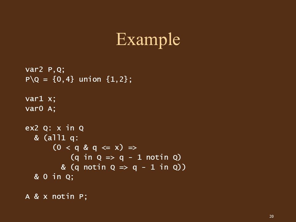 20 Example var2 P,Q; P\Q = {0,4} union {1,2}; var1 x; var0 A; ex2 Q: x in Q & (all1 q: (0 (q in Q => q - 1 notin Q) & (q notin Q => q - 1 in Q)) & 0 in Q; A & x notin P;