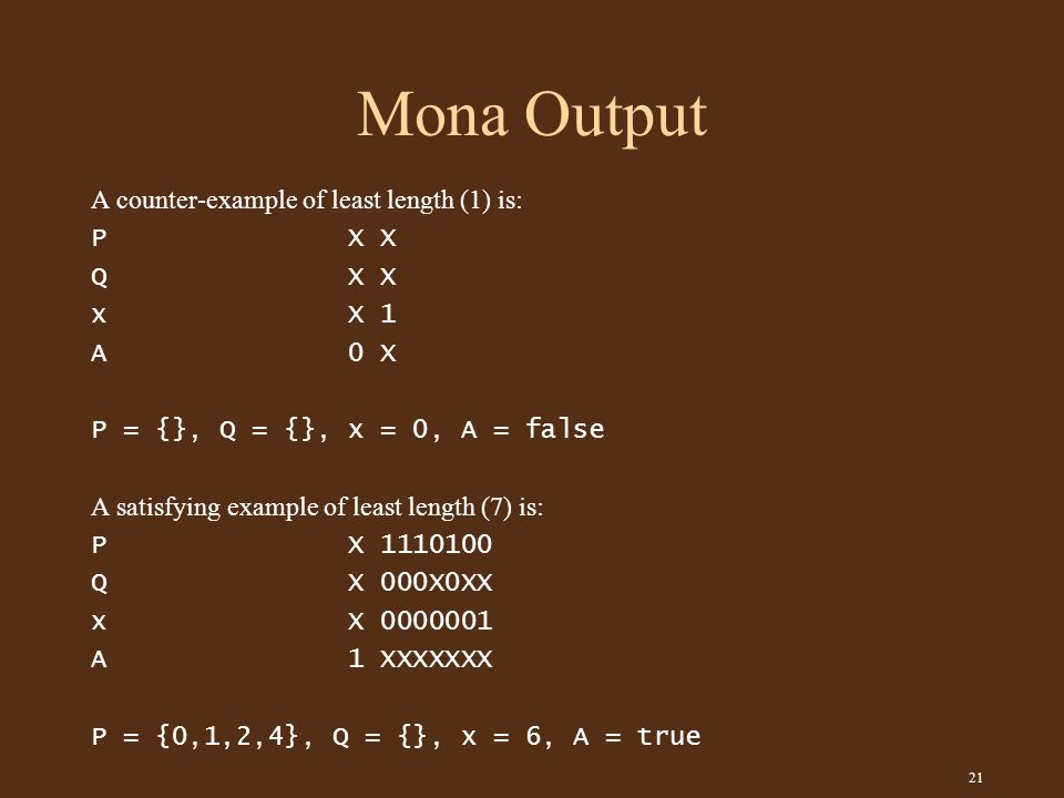 21 Mona Output A counter-example of least length (1) is: P X X Q X X x X 1 A 0 X P = {}, Q = {}, x = 0, A = false A satisfying example of least length (7) is: P X 1110100 Q X 000X0XX x X 0000001 A 1 XXXXXXX P = {0,1,2,4}, Q = {}, x = 6, A = true