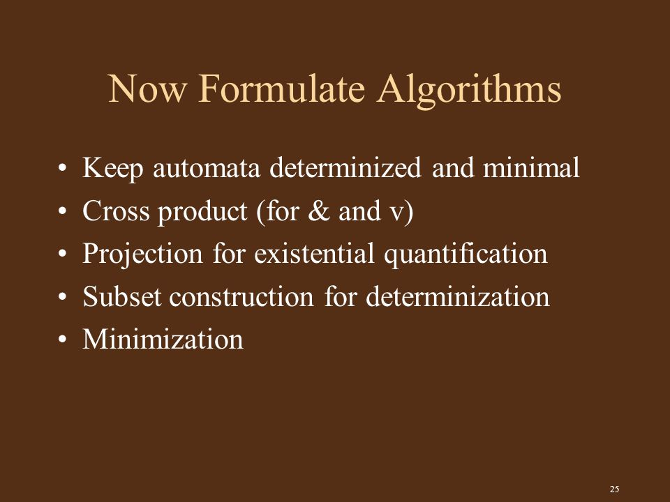 25 Now Formulate Algorithms Keep automata determinized and minimal Cross product (for & and v) Projection for existential quantification Subset construction for determinization Minimization