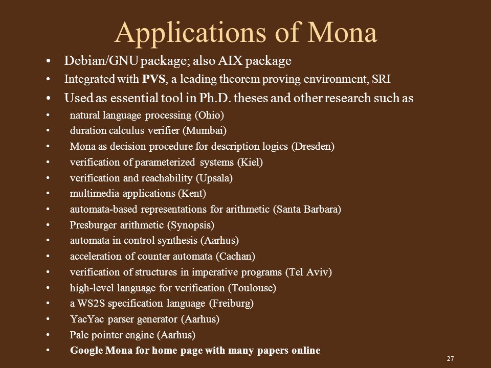 27 Applications of Mona Debian/GNU package; also AIX package Integrated with PVS, a leading theorem proving environment, SRI Used as essential tool in Ph.D.
