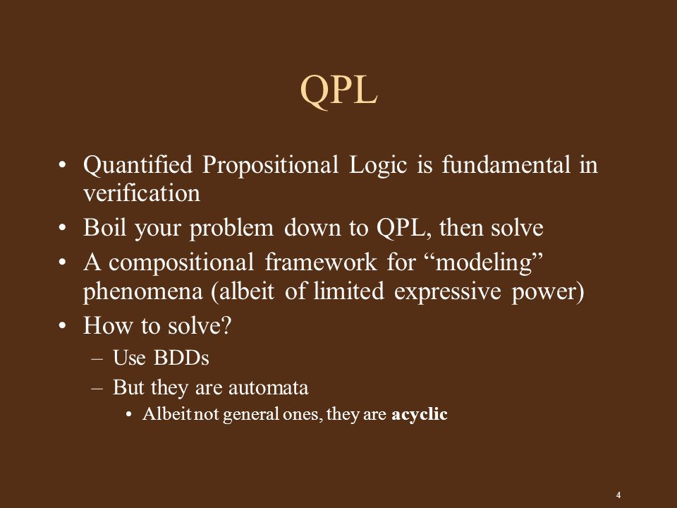 4 QPL Quantified Propositional Logic is fundamental in verification Boil your problem down to QPL, then solve A compositional framework for modeling phenomena (albeit of limited expressive power) How to solve.