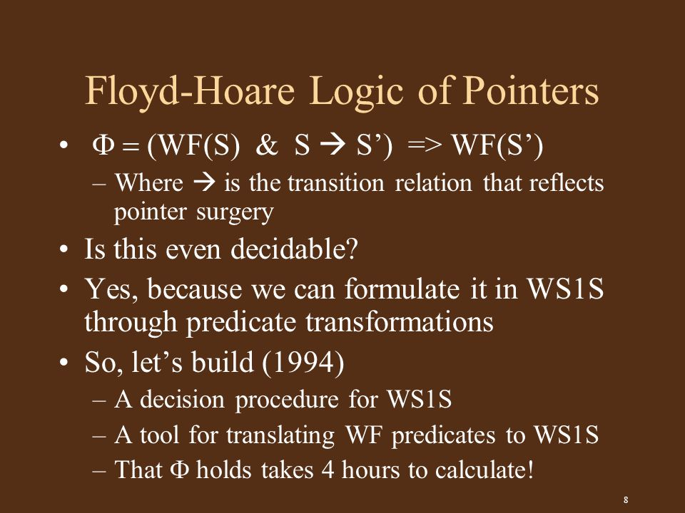 8 Floyd-Hoare Logic of Pointers  (WF(S) & S  S') => WF(S') –Where  is the transition relation that reflects pointer surgery Is this even decidable.