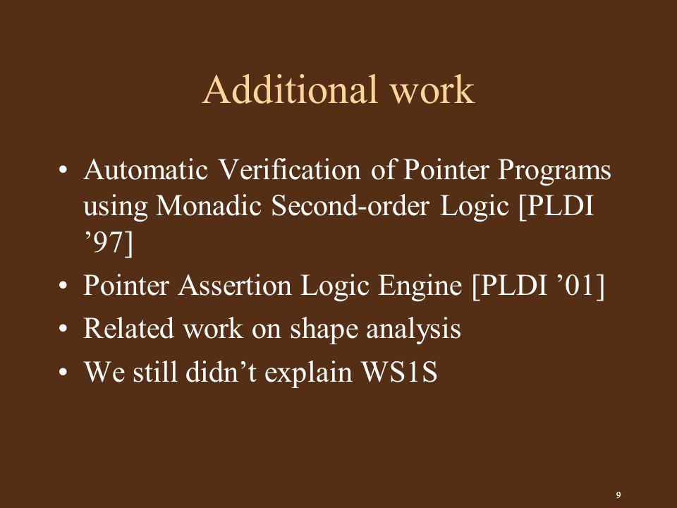 9 Additional work Automatic Verification of Pointer Programs using Monadic Second-order Logic [PLDI '97] Pointer Assertion Logic Engine [PLDI '01] Related work on shape analysis We still didn't explain WS1S