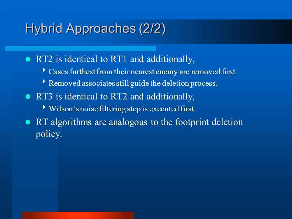 Hybrid Approaches (2/2) RT2 is identical to RT1 and additionally,  Cases furthest from their nearest enemy are removed first.