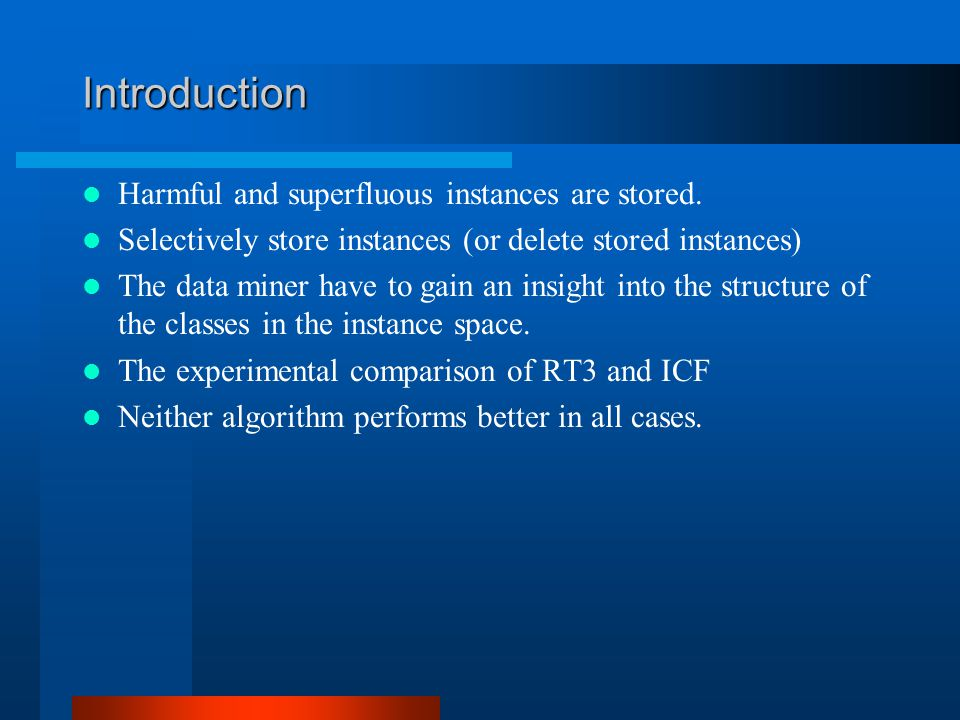 Defining the Problem Two practical issues that arise in this area  Instance removal (retain only the critical instances)  Different approaches according to the type of the classification problem The same (or higher) accuracy and the less storage Which instance should be deleted?