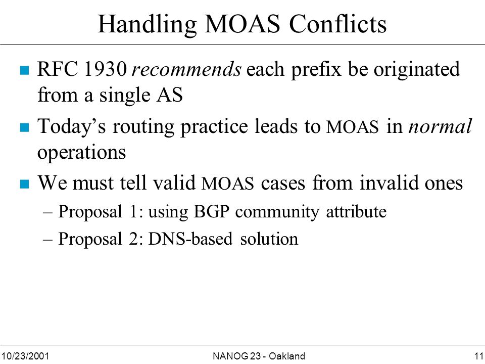 NANOG 23 - Oakland1110/23/2001 Handling MOAS Conflicts n RFC 1930 recommends each prefix be originated from a single AS n Today's routing practice leads to MOAS in normal operations n We must tell valid MOAS cases from invalid ones –Proposal 1: using BGP community attribute –Proposal 2: DNS-based solution