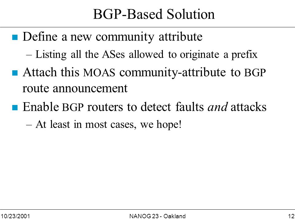 NANOG 23 - Oakland1210/23/2001 BGP-Based Solution Define a new community attribute –Listing all the ASes allowed to originate a prefix n Attach this MOAS community-attribute to BGP route announcement n Enable BGP routers to detect faults and attacks –At least in most cases, we hope!