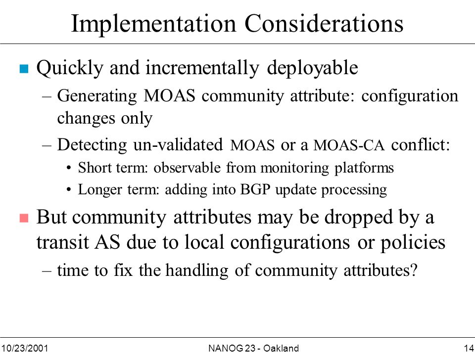 NANOG 23 - Oakland1410/23/2001 Implementation Considerations n Quickly and incrementally deployable –Generating MOAS community attribute: configuration changes only –Detecting un-validated MOAS or a MOAS-CA conflict: Short term: observable from monitoring platforms Longer term: adding into BGP update processing n But community attributes may be dropped by a transit AS due to local configurations or policies –time to fix the handling of community attributes
