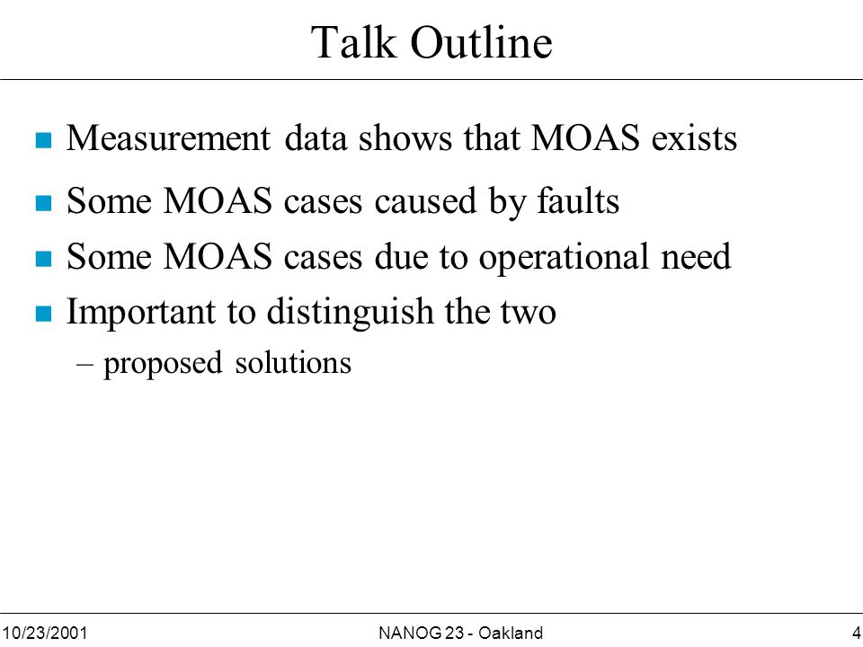 NANOG 23 - Oakland410/23/2001 Talk Outline n Measurement data shows that MOAS exists n Some MOAS cases caused by faults n Some MOAS cases due to operational need n Important to distinguish the two –proposed solutions