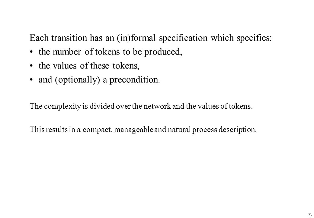 23 Each transition has an (in)formal specification which specifies: the number of tokens to be produced, the values of these tokens, and (optionally) a precondition.