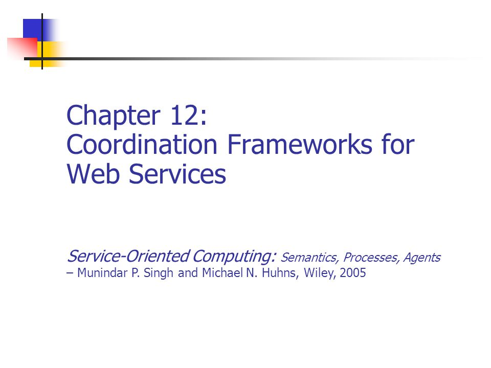 Chapter 122Service-Oriented Computing: Semantics, Processes, Agents - Munindar Singh and Michael Huhns Highlights of this Chapter WSCL: Web Services Conversation Language WSCI: Web Service Choreography Interface WS-Coordination Web service transaction types BTP: Business Transaction Protocol