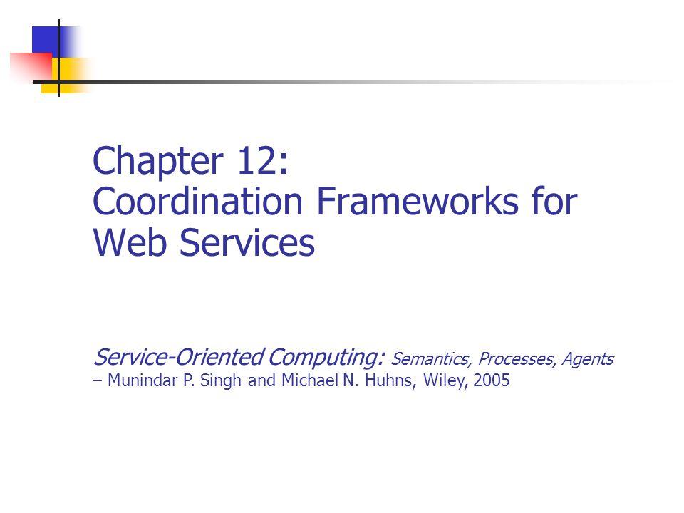 Chapter 12: Coordination Frameworks for Web Services Service-Oriented Computing: Semantics, Processes, Agents – Munindar P.