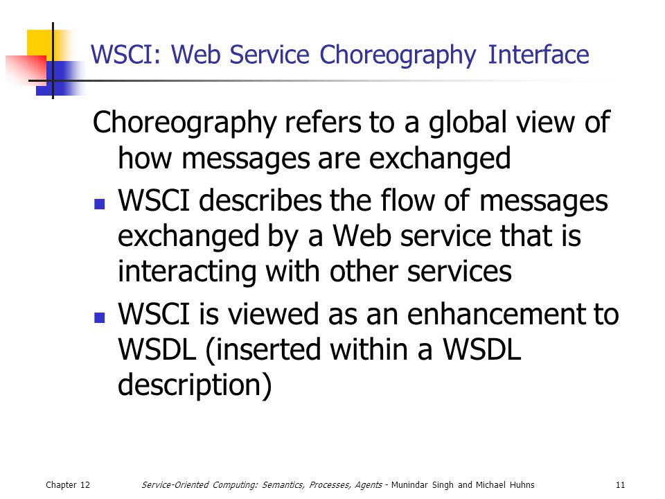 Chapter 1211Service-Oriented Computing: Semantics, Processes, Agents - Munindar Singh and Michael Huhns WSCI: Web Service Choreography Interface Choreography refers to a global view of how messages are exchanged WSCI describes the flow of messages exchanged by a Web service that is interacting with other services WSCI is viewed as an enhancement to WSDL (inserted within a WSDL description)