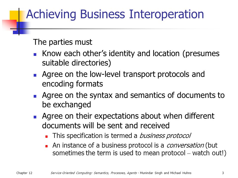Chapter 1214Service-Oriented Computing: Semantics, Processes, Agents - Munindar Singh and Michael Huhns WS-Coordination WS-Coordination is the specification for a service whose job is to coordinate the activities of the Web services that are part of a business process A coordination service is an aggregation of three services: Registration: for parties to register with the coordinator Activation: to create an instance of a coordination context Coordination protocol: to define the specific protocol to be followed