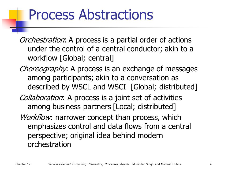 Chapter 124Service-Oriented Computing: Semantics, Processes, Agents - Munindar Singh and Michael Huhns Process Abstractions Orchestration: A process is a partial order of actions under the control of a central conductor; akin to a workflow [Global; central] Choreography: A process is an exchange of messages among participants; akin to a conversation as described by WSCL and WSCI [Global; distributed] Collaboration: A process is a joint set of activities among business partners [Local; distributed] Workflow: narrower concept than process, which emphasizes control and data flows from a central perspective; original idea behind modern orchestration