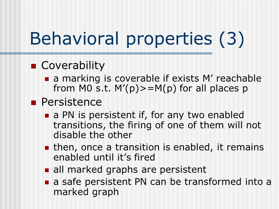 Behavioral properties (3) Coverability a marking is coverable if exists M' reachable from M0 s.t. M'(p)>=M(p) for all places p Persistence a PN is per