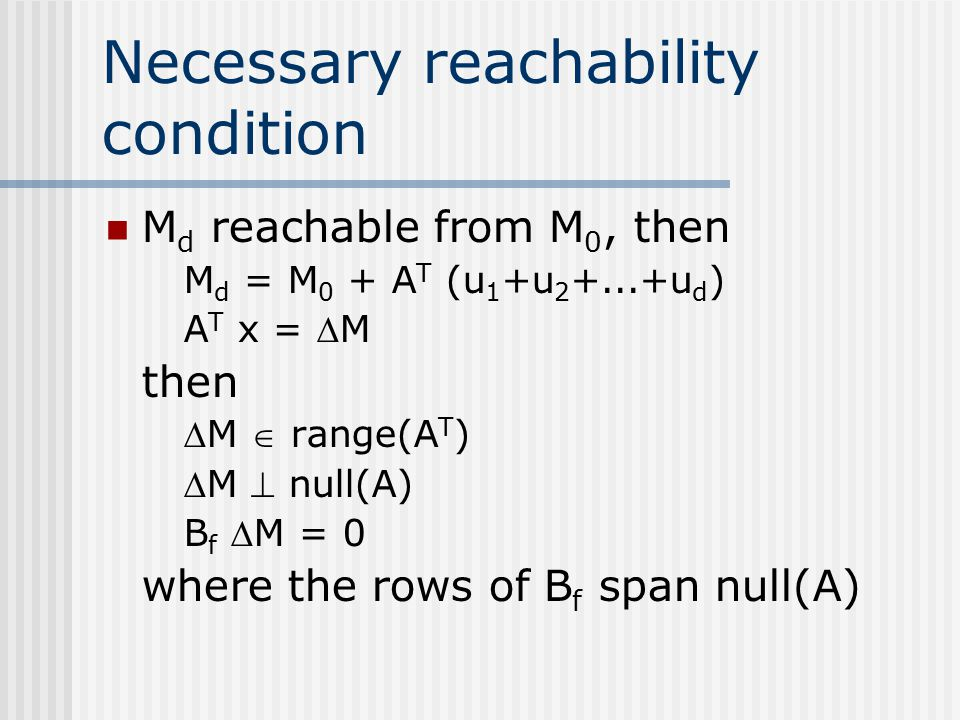 Necessary reachability condition M d reachable from M 0, then M d = M 0 + A T (u 1 +u 2 +...+u d ) A T x = M then M  range(A T ) M  null(A) B f 