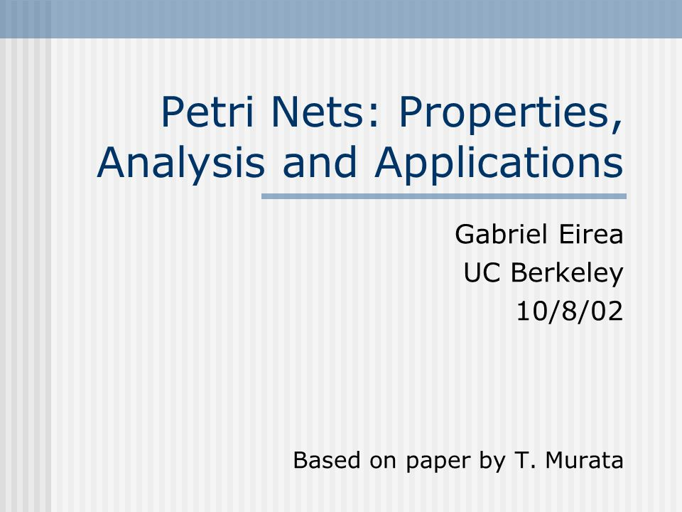 Petri Nets: Properties, Analysis and Applications Gabriel Eirea UC Berkeley 10/8/02 Based on paper by T. Murata
