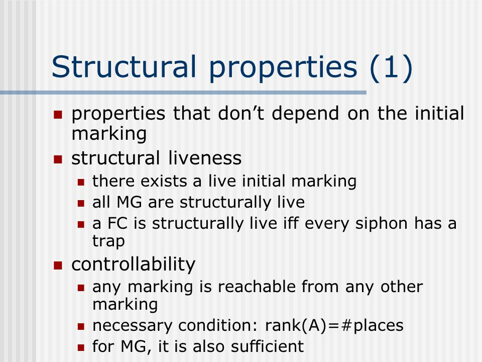Structural properties (1) properties that don't depend on the initial marking structural liveness there exists a live initial marking all MG are struc