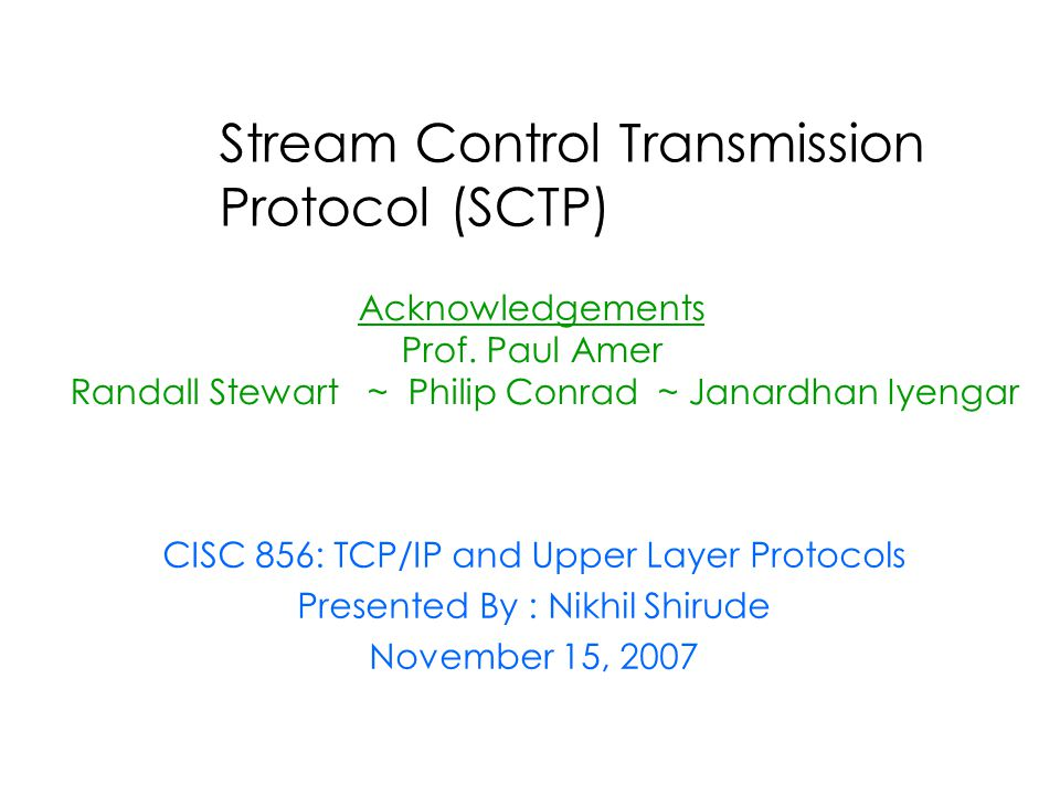 Stream Control Transmission Protocol (SCTP) Acknowledgements Prof. Paul Amer Randall Stewart ~ Philip Conrad ~ Janardhan Iyengar CISC 856: TCP/IP and
