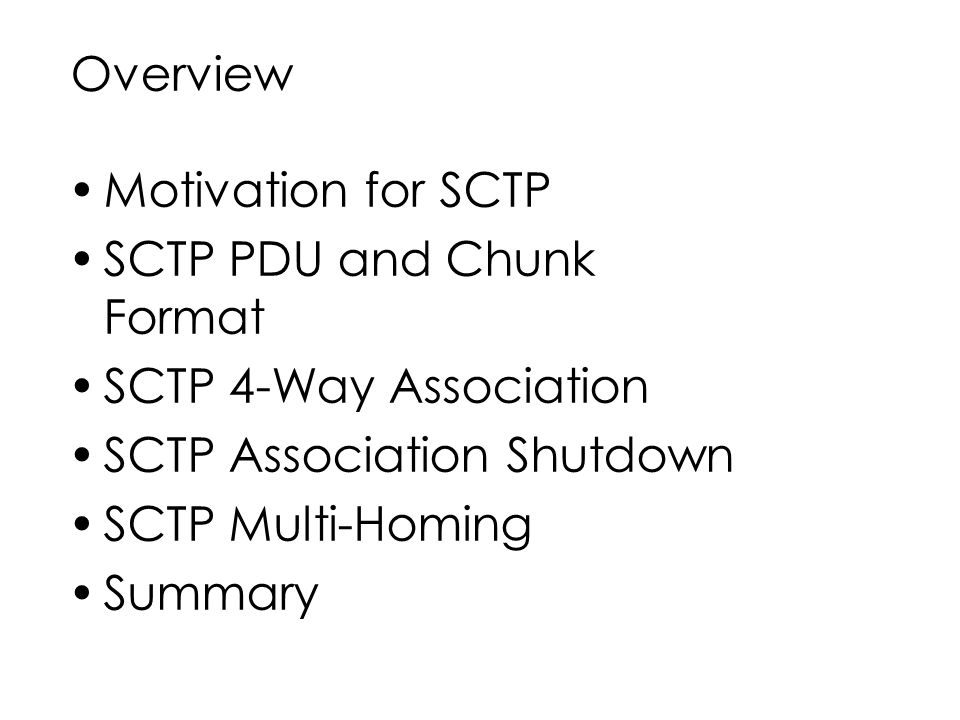 Overview Motivation for SCTP SCTP PDU and Chunk Format SCTP 4-Way Association SCTP Association Shutdown SCTP Multi-Homing Summary