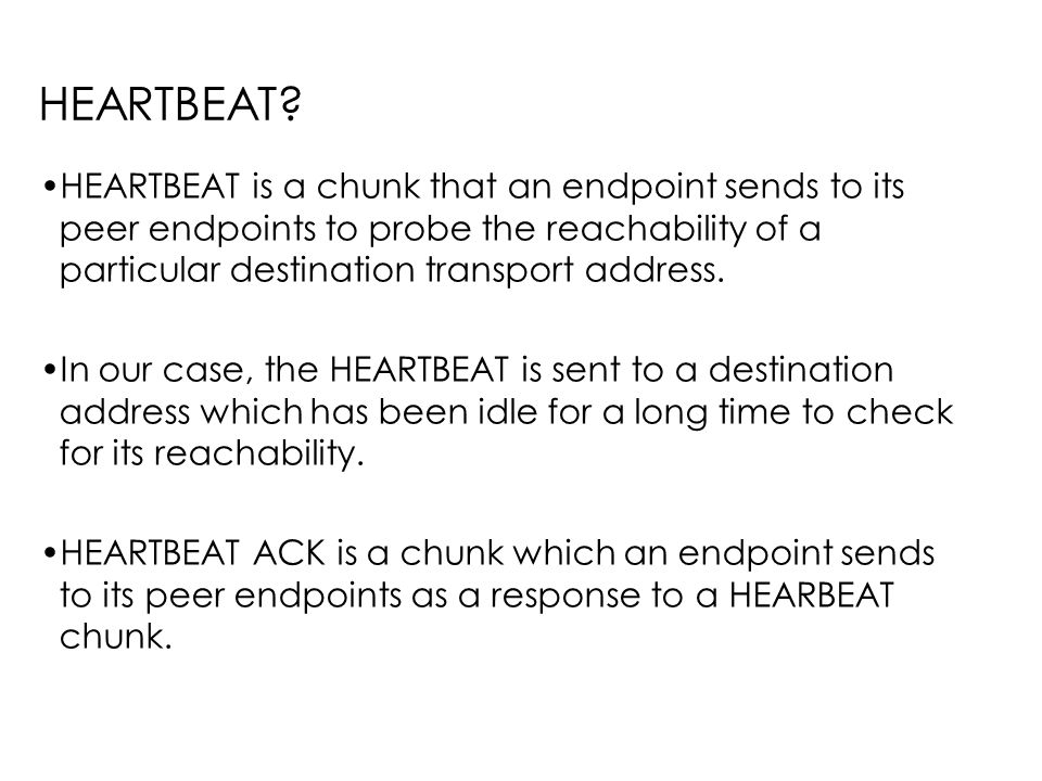 HEARTBEAT? HEARTBEAT is a chunk that an endpoint sends to its peer endpoints to probe the reachability of a particular destination transport address.