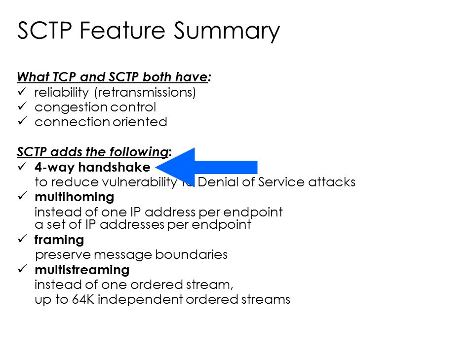 SCTP Feature Summary What TCP and SCTP both have: reliability (retransmissions) congestion control connection oriented SCTP adds the following : 4-way
