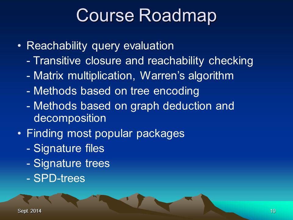 Sept. 201410 Course Roadmap Reachability query evaluation - Transitive closure and reachability checking - Matrix multiplication, Warren's algorithm -