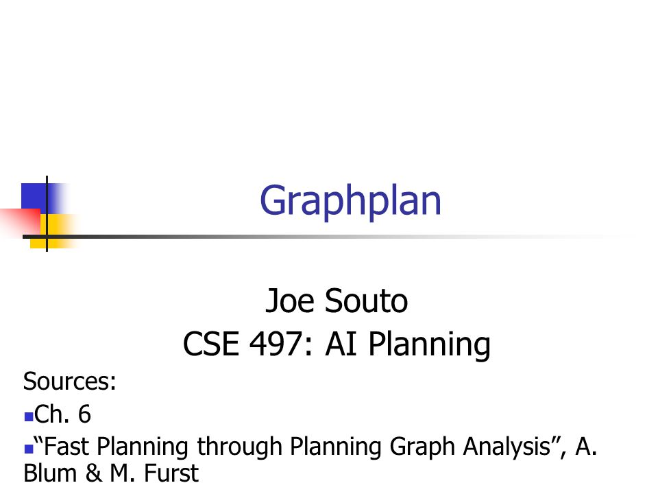 "Graphplan Joe Souto CSE 497: AI Planning Sources: Ch. 6 ""Fast Planning through Planning Graph Analysis"", A. Blum & M. Furst"