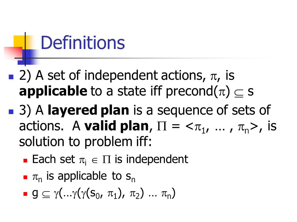 Definitions 2) A set of independent actions, , is applicable to a state iff precond(  )  s 3) A layered plan is a sequence of sets of actions.