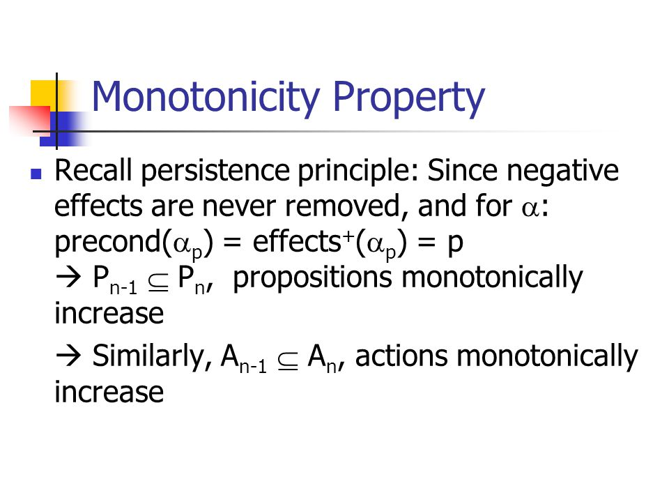 Monotonicity Property Recall persistence principle: Since negative effects are never removed, and for  : precond(  p ) = effects + (  p ) = p  P n-1  P n, propositions monotonically increase  Similarly, A n-1  A n, actions monotonically increase