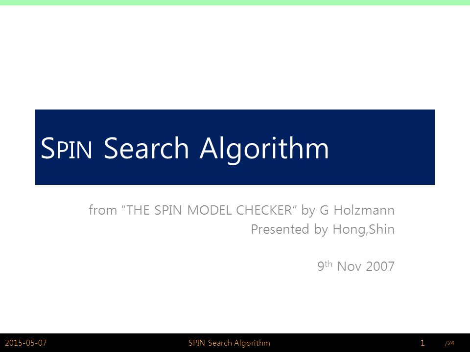 /24Hong,Shin @ PSWLAB S PIN Search Algorithm from THE SPIN MODEL CHECKER by G Holzmann Presented by Hong,Shin 9 th Nov 2007 2015-05-071SPIN Search Algorithm