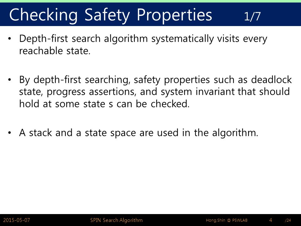 /24Hong,Shin @ PSWLAB Checking Safety Properties 1/7 Depth-first search algorithm systematically visits every reachable state.