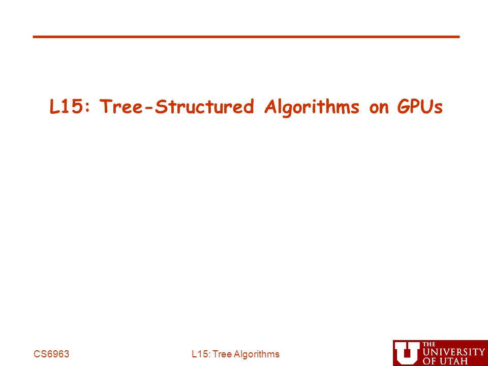 L15: Tree-Structured Algorithms on GPUs CS6963L15: Tree Algorithms