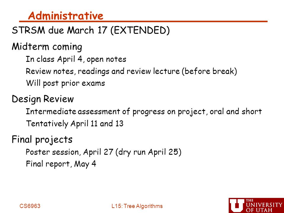 Administrative STRSM due March 17 (EXTENDED) Midterm coming In class April 4, open notes Review notes, readings and review lecture (before break) Will post prior exams Design Review Intermediate assessment of progress on project, oral and short Tentatively April 11 and 13 Final projects Poster session, April 27 (dry run April 25) Final report, May 4 CS6963L15: Tree Algorithms