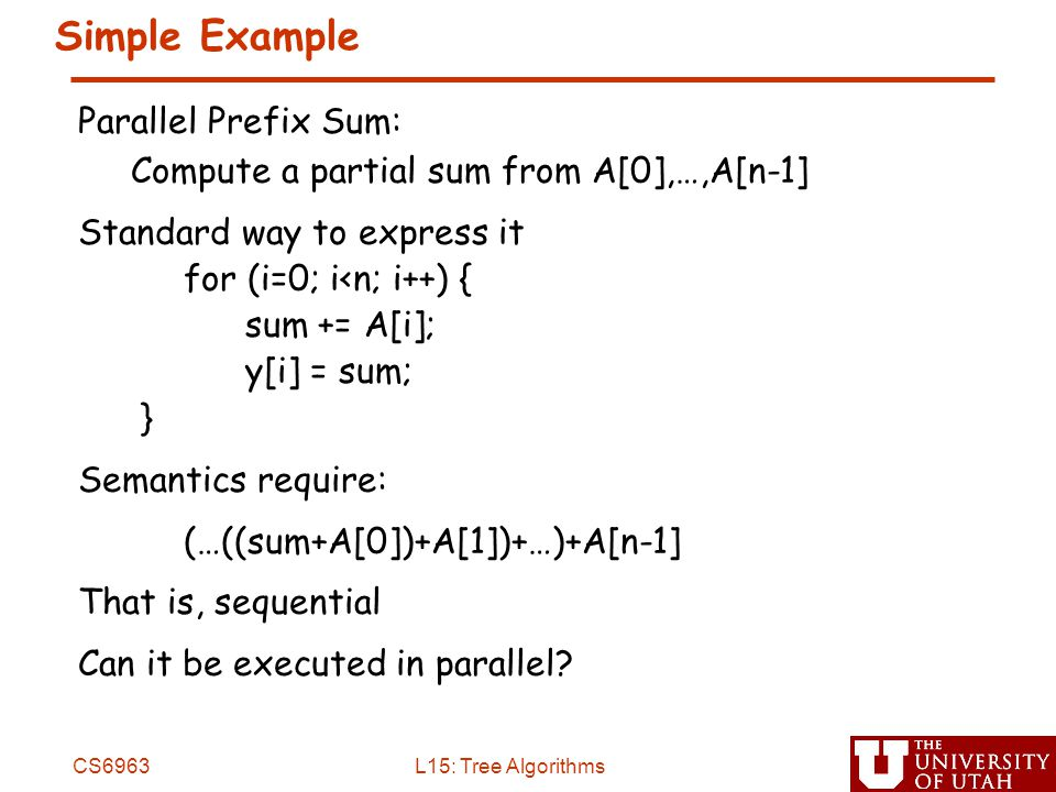 Simple Example Parallel Prefix Sum: Compute a partial sum from A[0],…,A[n-1] Standard way to express it for (i=0; i<n; i++) { sum += A[i]; y[i] = sum; } Semantics require: (…((sum+A[0])+A[1])+…)+A[n-1] That is, sequential Can it be executed in parallel.