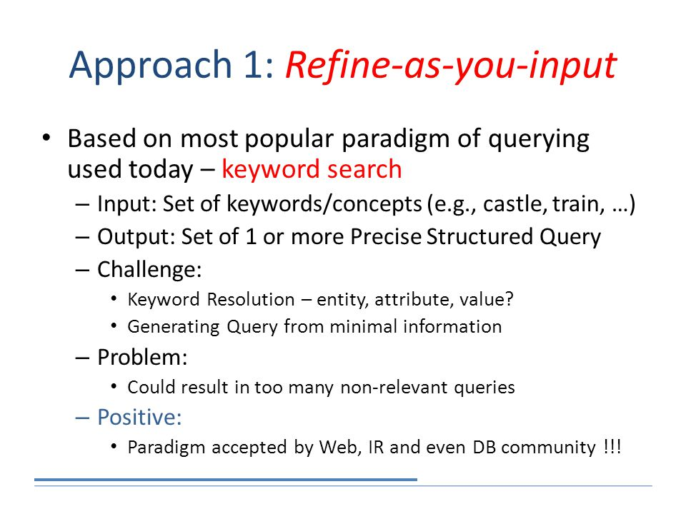 Approach 1: Refine-as-you-input Based on most popular paradigm of querying used today – keyword search – Input: Set of keywords/concepts (e.g., castle, train, …) – Output: Set of 1 or more Precise Structured Query – Challenge: Keyword Resolution – entity, attribute, value.