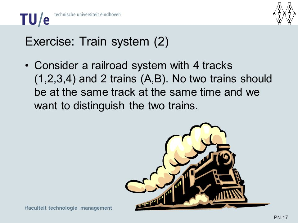 /faculteit technologie management PN-17 Exercise: Train system (2) Consider a railroad system with 4 tracks (1,2,3,4) and 2 trains (A,B). No two train