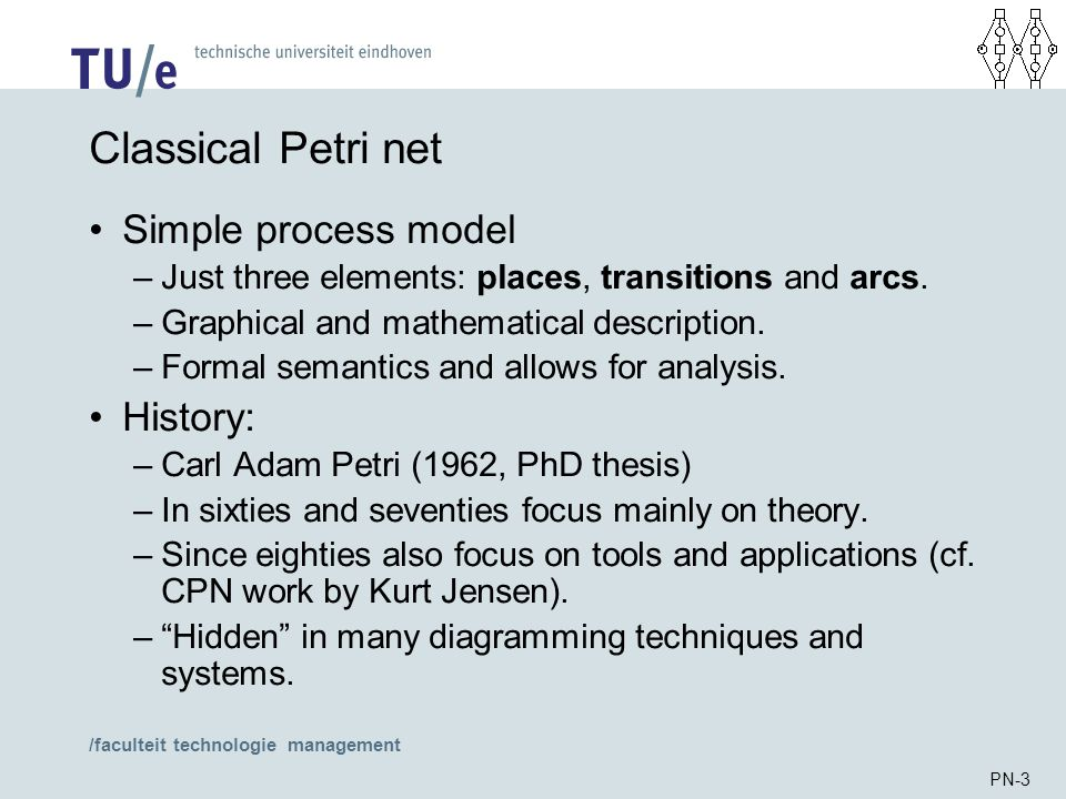 /faculteit technologie management PN-3 Classical Petri net Simple process model –Just three elements: places, transitions and arcs. –Graphical and mat