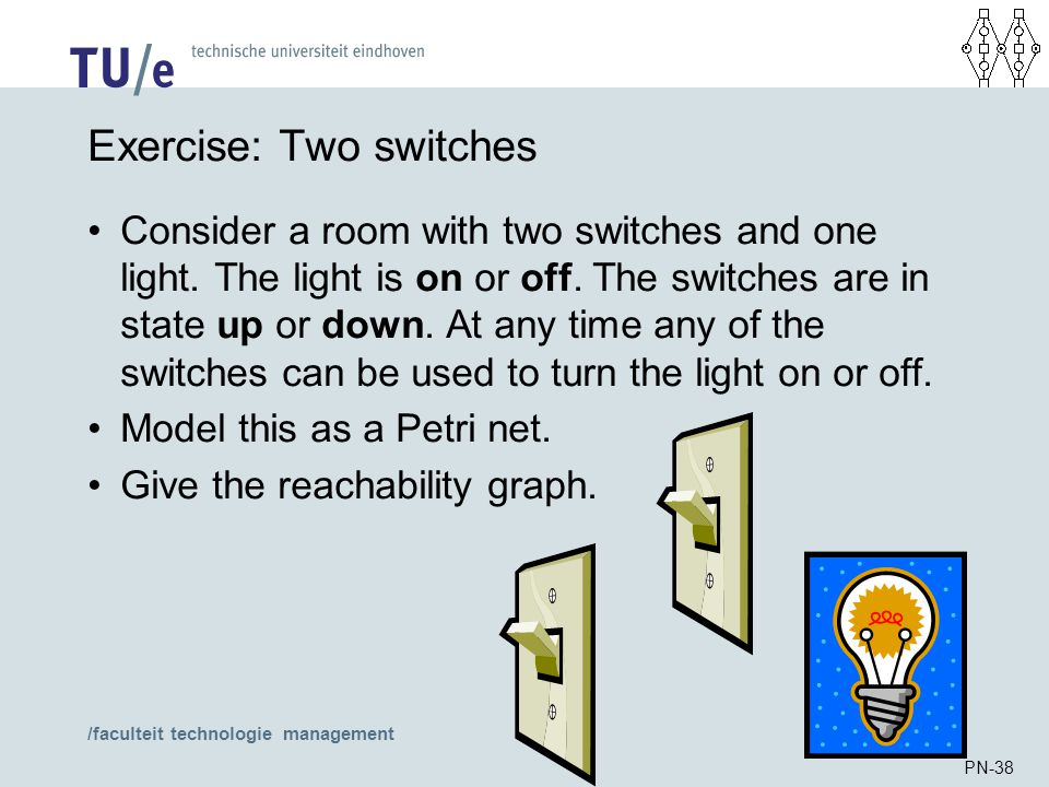 /faculteit technologie management PN-38 Exercise: Two switches Consider a room with two switches and one light. The light is on or off. The switches a