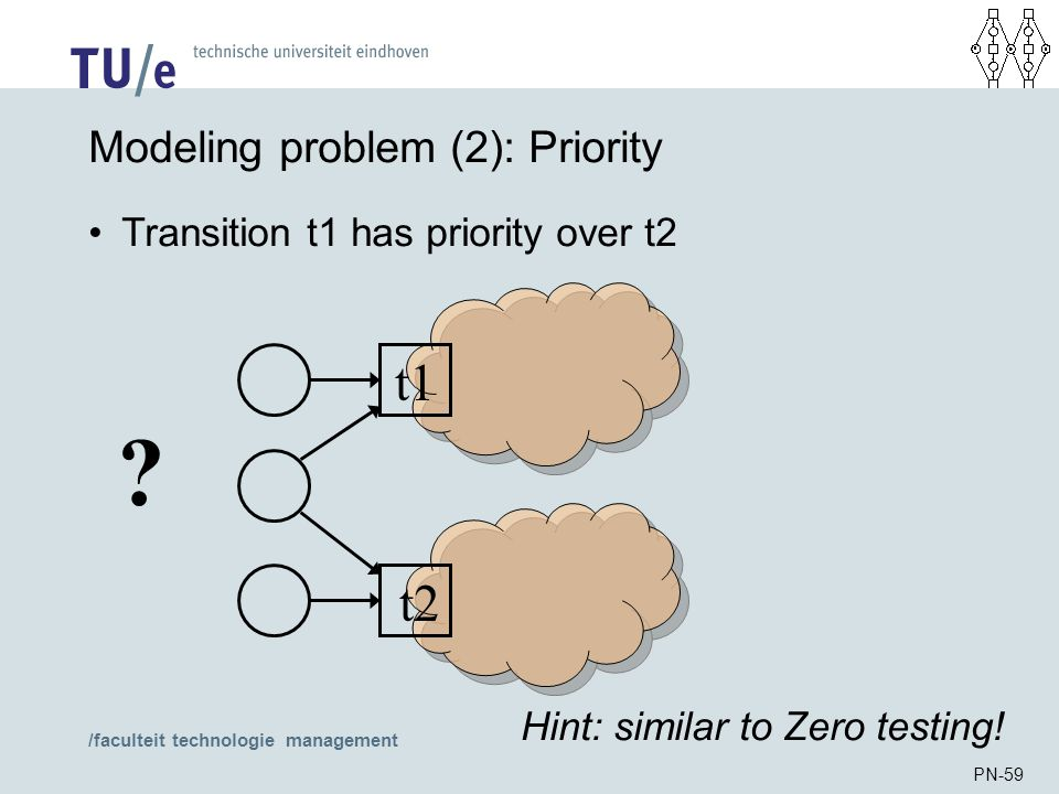 /faculteit technologie management PN-59 Modeling problem (2): Priority Transition t1 has priority over t2 t1 t2 ? Hint: similar to Zero testing!