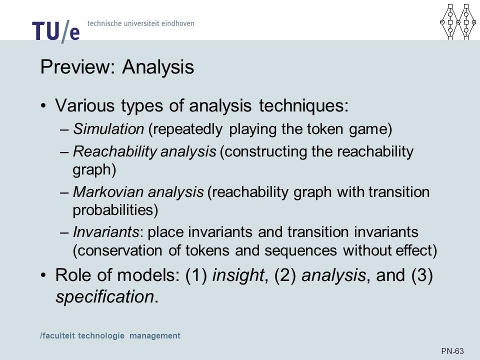 /faculteit technologie management PN-63 Preview: Analysis Various types of analysis techniques: –Simulation (repeatedly playing the token game) –Reach
