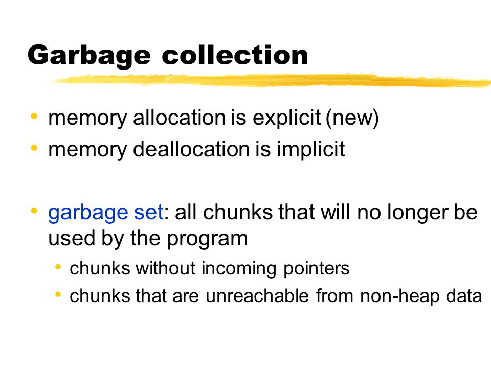 Garbage collection memory allocation is explicit (new) memory deallocation is implicit garbage set: all chunks that will no longer be used by the program chunks without incoming pointers chunks that are unreachable from non-heap data