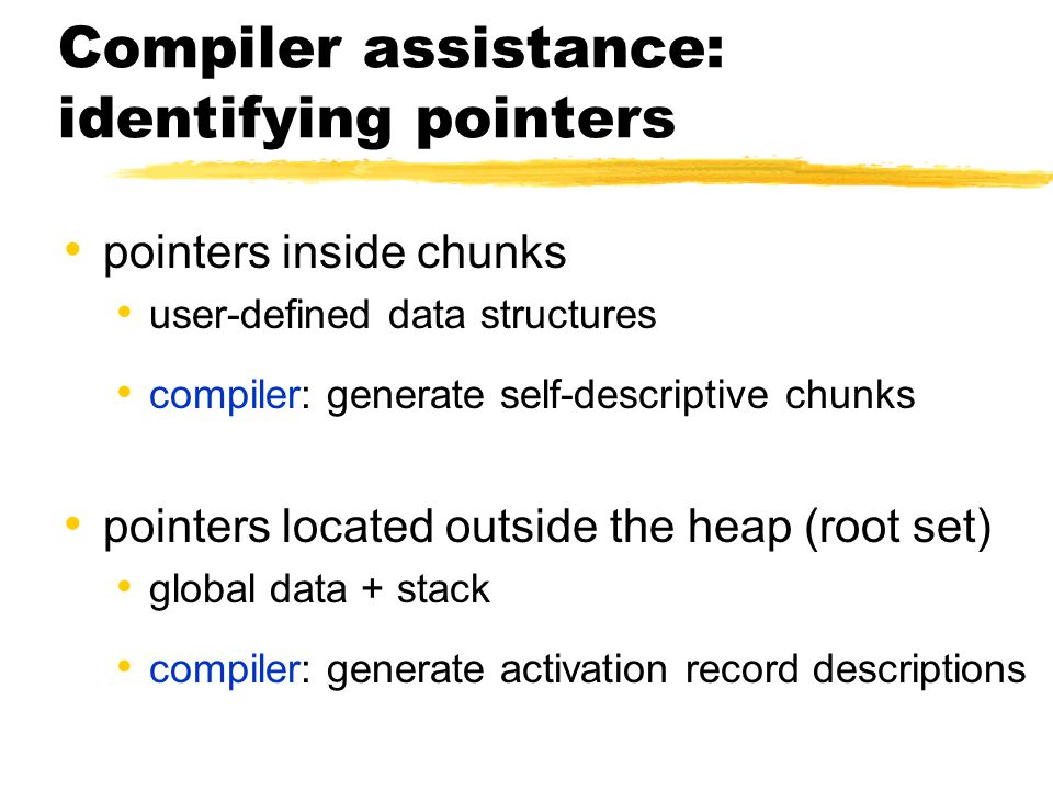 Compiler assistance: identifying pointers pointers inside chunks user-defined data structures compiler: generate self-descriptive chunks pointers located outside the heap (root set) global data + stack compiler: generate activation record descriptions