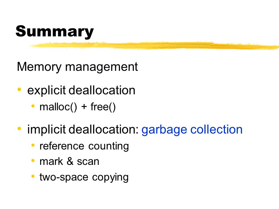 Summary Memory management explicit deallocation malloc() + free() implicit deallocation: garbage collection reference counting mark & scan two-space copying