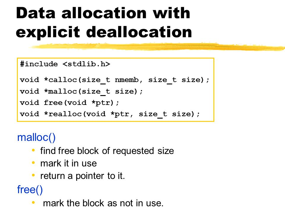 Data allocation with explicit deallocation malloc() find free block of requested size mark it in use return a pointer to it.