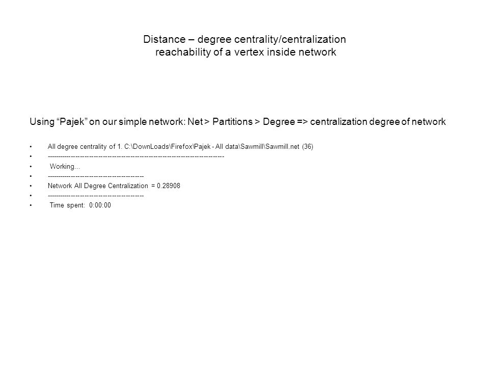 Distance – degree centrality/centralization reachability of a vertex inside network Using Pajek on our simple network: Net > Partitions > Degree => centralization degree of network All degree centrality of 1.