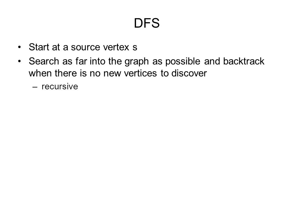 DFS Start at a source vertex s Search as far into the graph as possible and backtrack when there is no new vertices to discover –recursive